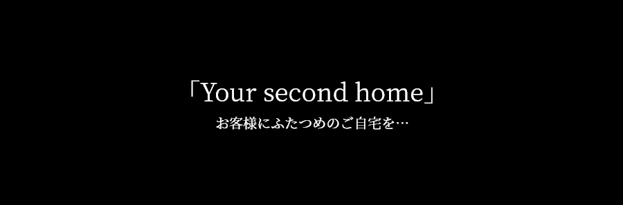 Your second home お客様にふたつめのご自宅を...